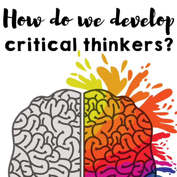 How do we develop critical thinkers?