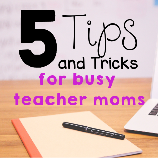 Tips and Tricks for Busy Teacher Moms